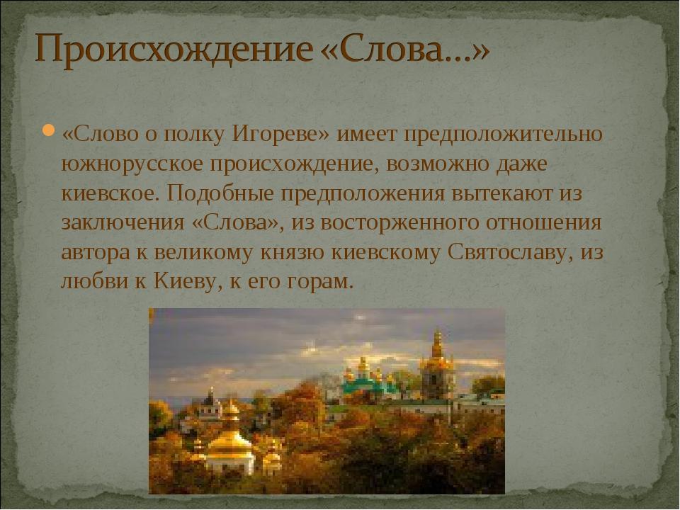 «Слово о полку Игореве» имеет предположительно южнорусское происхождение, воз...