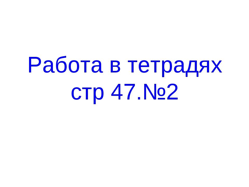 Работа в тетрадях стр 47.№2