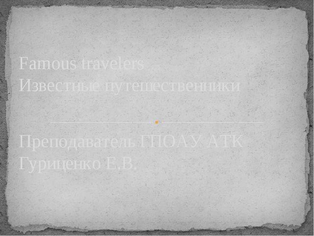 Преподаватель ГПОАУ АТК Гуриценко Е.В. Famous travelers Известные путешествен...