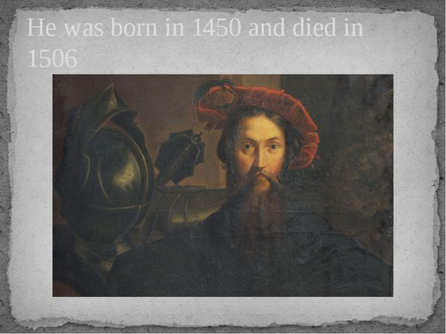 He was born in 1450 and died in 1506