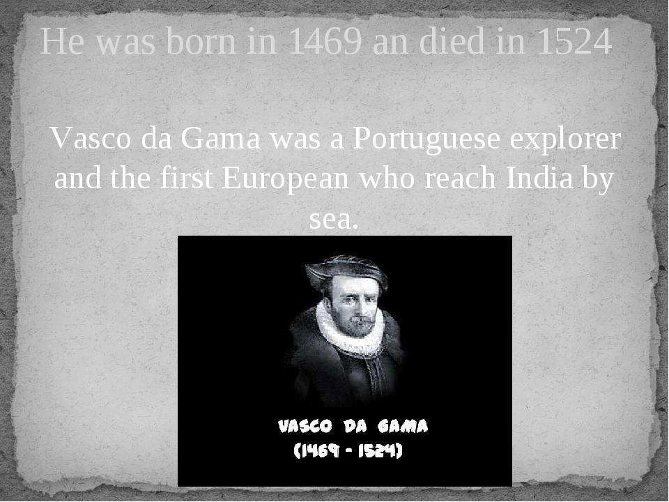 Vasco da Gama was a Portuguese explorer and the first European who reach Indi...