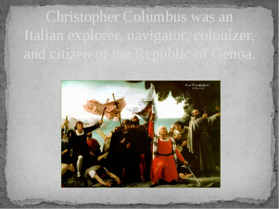 Christopher Columbus was an Italianexplorer, navigator, colonizer, and citiz...