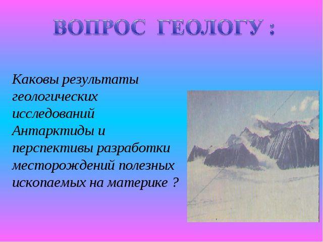 Каковы результаты геологических исследований Антарктиды и перспективы разрабо...