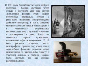 В 1551 году Джамбатиста Порта изобрел проектор— фонарь, светящий через стекл