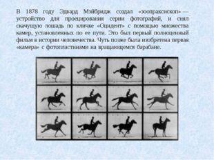 В 1878 году Эдвард Мэйбридж создал «зоопраксископ»— устройство для проециров