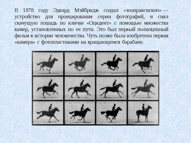 В 1878 году Эдвард Мэйбридж создал «зоопраксископ»— устройство для проециров...