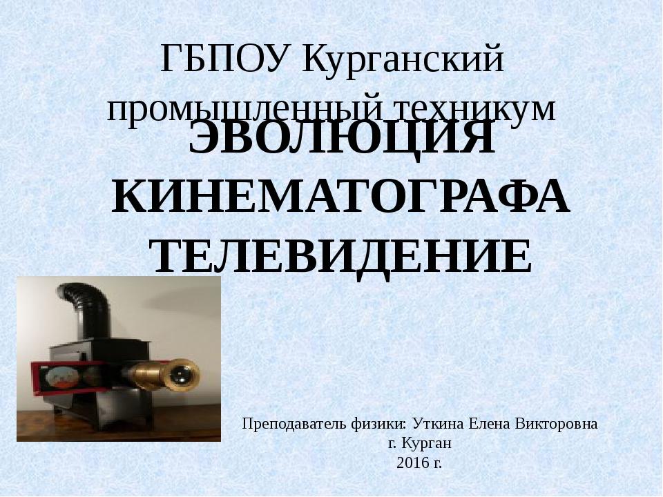 ГБПОУ Курганский промышленный техникум ЭВОЛЮЦИЯ КИНЕМАТОГРАФА ТЕЛЕВИДЕНИЕ Пре...