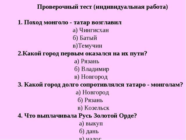 Проверочный тест (индивидуальная работа) 1. Поход монголо - татар возглавил...