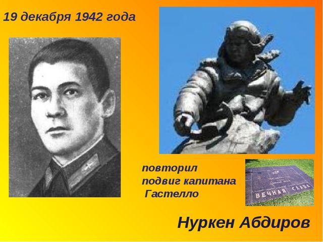 19 декабря 1942 года повторил подвиг капитана Гастелло Нуркен Абдиров