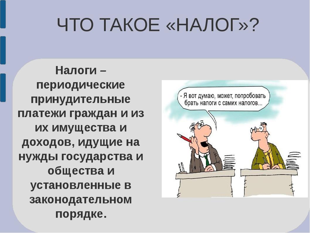 ЧТО ТАКОЕ «НАЛОГ»? Налоги – периодические принудительные платежи граждан и из...