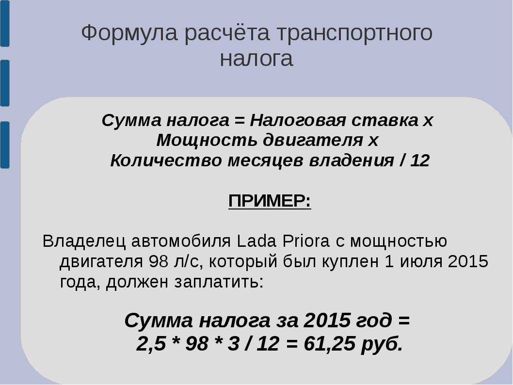 Формула расчёта транспортного налога Сумма налога = Налоговая ставка х Мощнос...