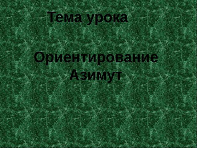 Тема урока Ориентирование Азимут