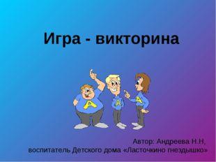 Игра - викторина Автор: Андреева Н.Н, воспитатель Детского дома «Ласточкино г