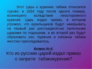 Вопрос № 6: Кто из русских царей издал приказ о запрете табакокурения? Этот
