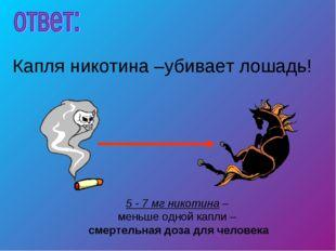 5 - 7 мг никотина – меньше одной капли – смертельная доза для человека Капля