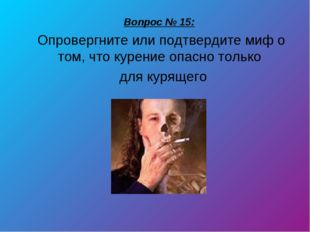 Вопрос № 15: Опровергните или подтвердите миф о том, что курение опасно тольк