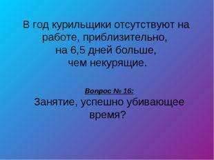 Вопрос № 16: Занятие, успешно убивающее время? В год курильщики отсутствуют н