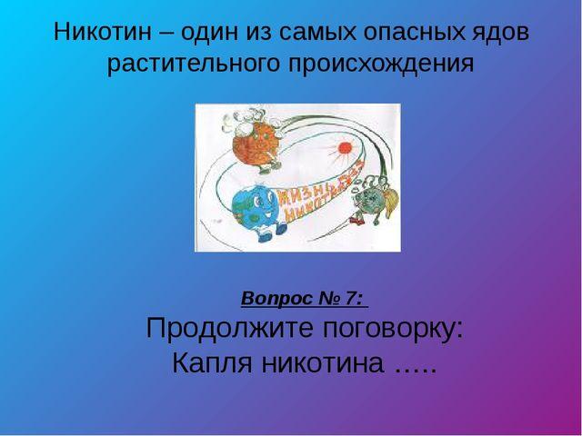 Никотин – один из самых опасных ядов растительного происхождения Вопрос № 7:...