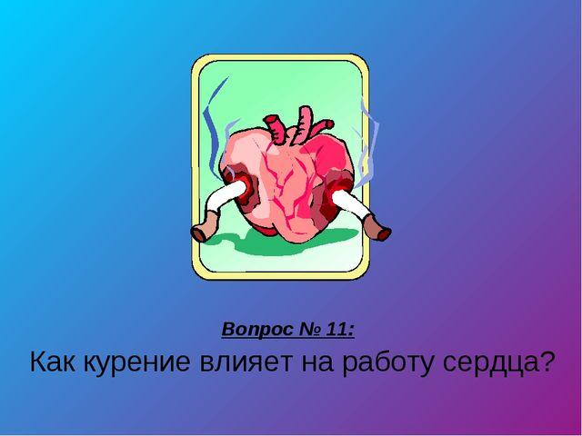 Вопрос № 11: Как курение влияет на работу сердца?