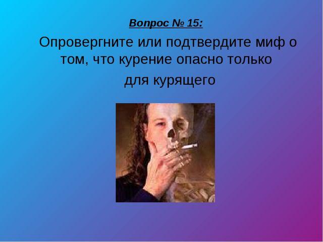 Вопрос № 15: Опровергните или подтвердите миф о том, что курение опасно тольк...