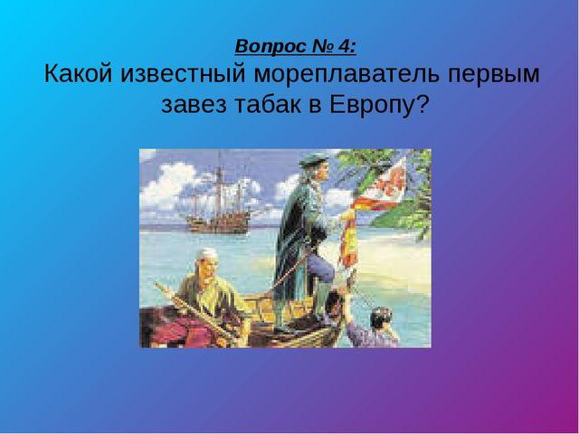 Вопрос № 4: Какой известный мореплаватель первым завез табак в Европу?