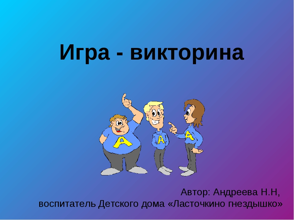 Игра - викторина Автор: Андреева Н.Н, воспитатель Детского дома «Ласточкино г...