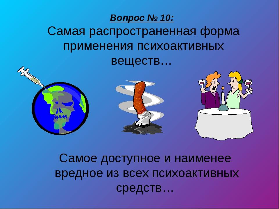 Вопрос № 10: Самая распространенная форма применения психоактивных веществ… С...