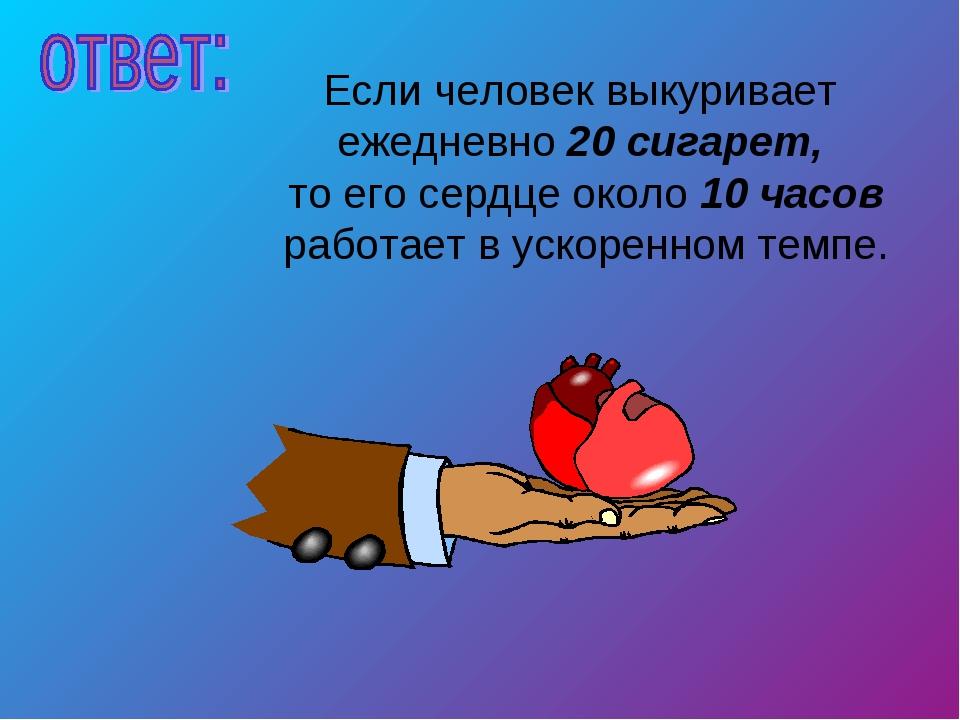 Если человек выкуривает ежедневно 20 сигарет, то его сердце около 10 часов ра...