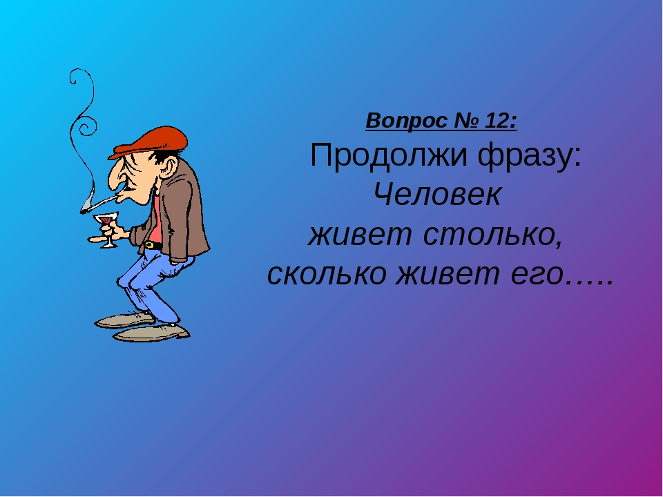 Вопрос № 12: Продолжи фразу: Человек живет столько, сколько живет его…..