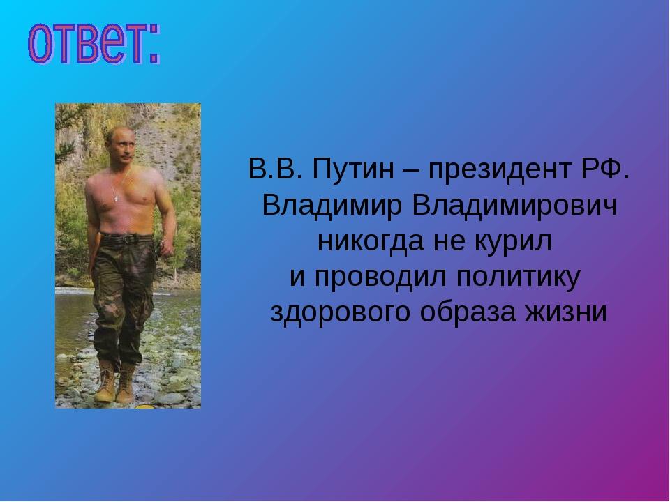 В.В. Путин – президент РФ. Владимир Владимирович никогда не курил и проводил...