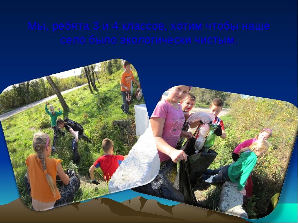 Мы, ребята 3 и 4 классов, хотим чтобы наше село было экологически чистым.