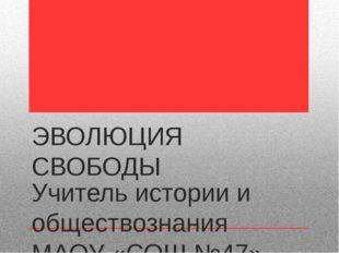 ЭВОЛЮЦИЯ СВОБОДЫ Учитель истории и обществознания МАОУ «СОШ №47» г.Перми ЗУЕВ