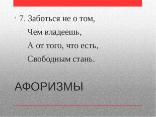 АФОРИЗМЫ 7. Заботься не о том, Чем владеешь, А от того, что есть, Свободным с