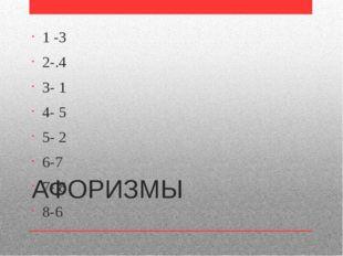 АФОРИЗМЫ 1 -3 2-.4 3- 1 4- 5 5- 2 6-7 7- 8 8-6