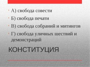 КОНСТИТУЦИЯ А) свобода совести Б) свобода печати В) свобода собраний и митинг