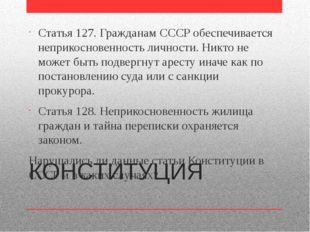 КОНСТИТУЦИЯ Статья 127. Гражданам СССР обеспечивается неприкосновенность личн