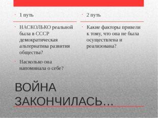 ВОЙНА ЗАКОНЧИЛАСЬ… 1 путь НАСКОЛЬКО реальной была в СССР демократическая альт