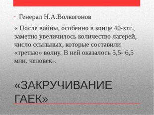 «ЗАКРУЧИВАНИЕ ГАЕК» Генерал Н.А.Волкогонов « После войны, особенно в конце 40