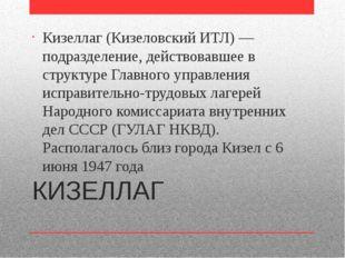 КИЗЕЛЛАГ Кизеллаг (Кизеловский ИТЛ) — подразделение, действовавшее в структур
