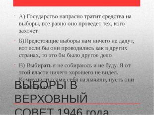 ВЫБОРЫ В ВЕРХОВНЫЙ СОВЕТ 1946 года А) Государство напрасно тратит средства на