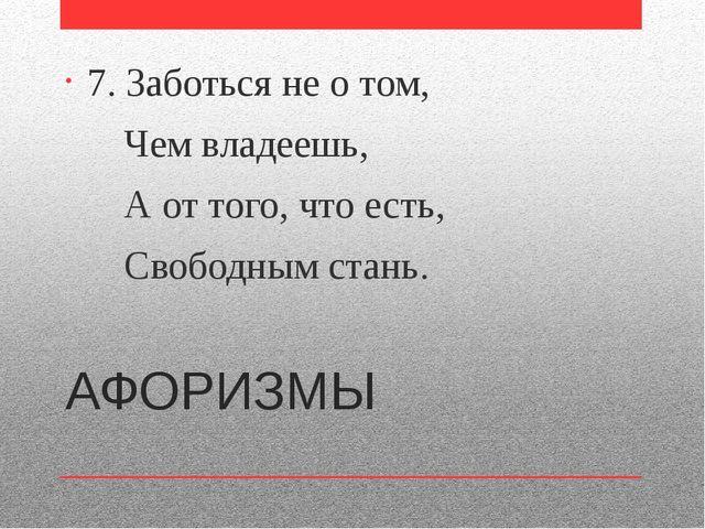 АФОРИЗМЫ 7. Заботься не о том, Чем владеешь, А от того, что есть, Свободным с...