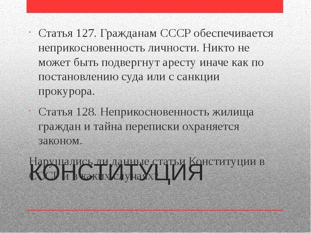 КОНСТИТУЦИЯ Статья 127. Гражданам СССР обеспечивается неприкосновенность личн...