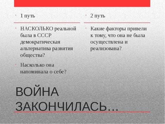 ВОЙНА ЗАКОНЧИЛАСЬ… 1 путь НАСКОЛЬКО реальной была в СССР демократическая альт...