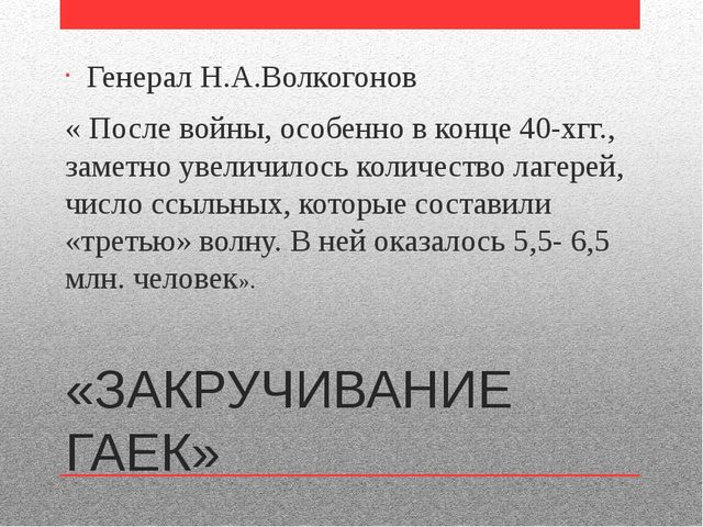 «ЗАКРУЧИВАНИЕ ГАЕК» Генерал Н.А.Волкогонов « После войны, особенно в конце 40...