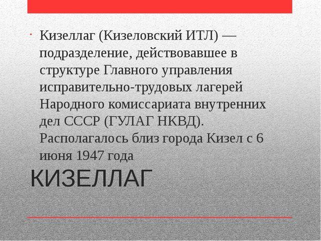 КИЗЕЛЛАГ Кизеллаг (Кизеловский ИТЛ) — подразделение, действовавшее в структур...