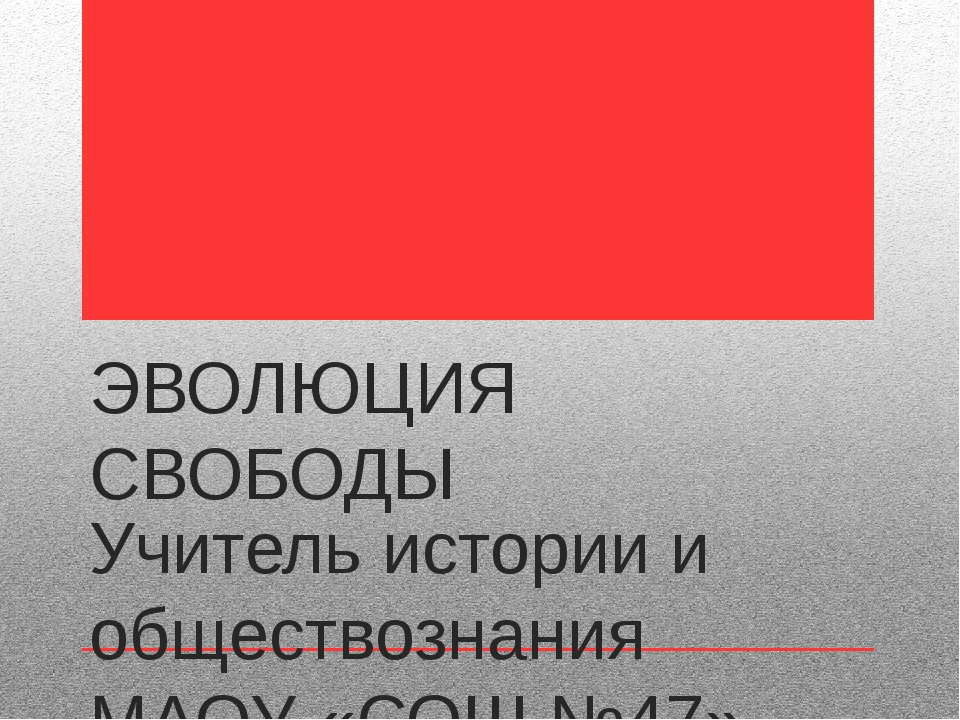 ЭВОЛЮЦИЯ СВОБОДЫ Учитель истории и обществознания МАОУ «СОШ №47» г.Перми ЗУЕВ...