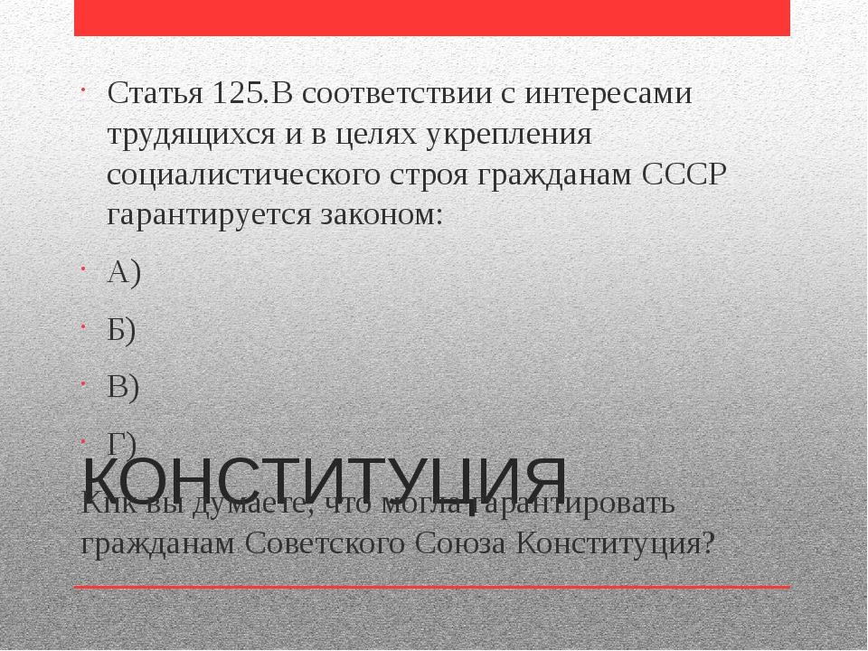 КОНСТИТУЦИЯ Статья 125.В соответствии с интересами трудящихся и в целях укреп...