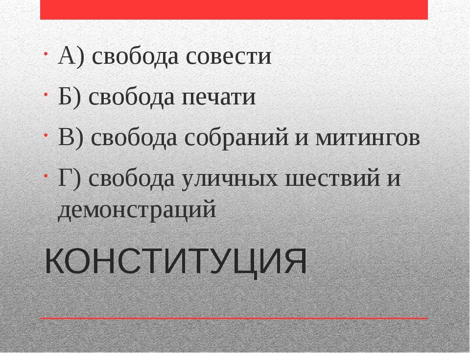 КОНСТИТУЦИЯ А) свобода совести Б) свобода печати В) свобода собраний и митинг...