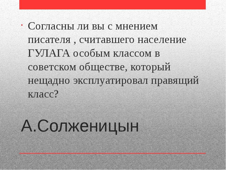А.Солженицын Согласны ли вы с мнением писателя , считавшего население ГУЛАГА...