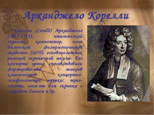 Арканджело Корелли Корелли (Corelli) Арканджело (1653-1713), итальянский скри